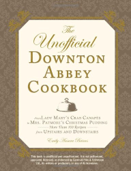 Emily Ansara Baines: The Unofficial Downton Abbey Cookbook: From Lady Mary's Crab Canapes to Mrs. Patmore's Christmas Pudding - More Than 150 Recipes from Upstairs and Downstairs (Unofficial Cookbook)