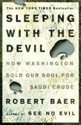 ROBERT BAER: Sleeping with the Devil : How Washington Sold Our Soul for Saudi Crude