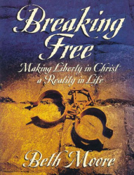 Beth Moore: Breaking Free: Making Liberty In Christ A Reality In Life