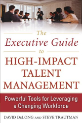 David DeLong: The Executive Guide to High-Impact Talent Management: Powerful Tools for Leveraging a Changing Workforce