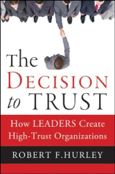 Robert  F. Hurley: The Decision to Trust: How Leaders Create High-Trust Organizations