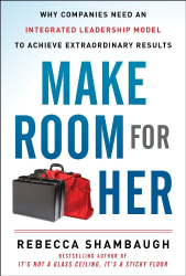 Rebecca Shambaugh: Make Room for Her: Why Companies Need an Integrated Leadership Model to Achieve Extraordinary Results