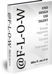 Mike R. Jay: @F-L-O-W, Find, Design, Use Talent to Emerge Happiness & Success in a Post-Modern World