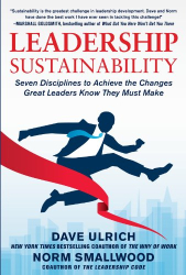 Dave Ulrich: Leadership Sustainability: Seven Disciplines to Achieve the Changes Great Leaders Know They Must Make