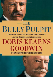 Doris Kearns Goodwin: The Bully Pulpit: Theodore Roosevelt, William Howard Taft, and the Golden Age of Journalism