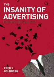 Fred  S. Goldberg: The Insanity of Advertising: Memoirs of a Mad Man
