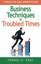 Thomas H. Gray: Business Techniques in Troubled Times: A Toolbox for Small Business Success