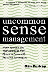 Dan Purkey: Uncommon Sense Management: Move Yourself and Your Business from Chaos to Calm with Practical Techniques