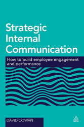 David Cowan: Strategic Internal Communication: How to Build Employee Engagement and Performance
