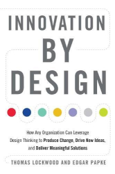Thomas Lockwood: Innovation by Design: How Any Organization Can Leverage Design Thinking to Produce Change, Drive New Ideas, and Deliver Meaningful Solutions