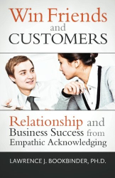 Lawrence J. Bookbinder Ph.D.: Win Friends and Customers: Relationship and Business Success from Empathic Acknowledging