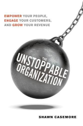 Shawn Casemore: The Unstoppable Organization: Empower Your People, Engage Your Customers, and Grow Your Revenue