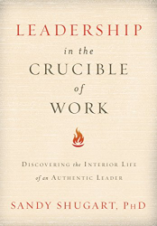 Dr. Sandy Shugart: Leadership In The Crucible of Work: Discovering the Interior Life of an Authentic Leader