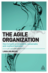 Linda Holbeche: The Agile Organization: How to Build an Innovative, Sustainable and Resilient Business