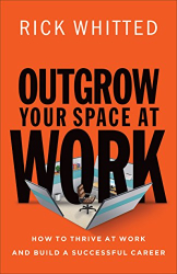 Rick Whitted: Outgrow Your Space at Work: How to Thrive at Work and Build a Successful Career