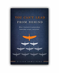 Steven D Armstrong: You Can't Lead From Behind: What I learned in combat about leadership, people, and profit.