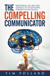 Tim Pollard: The Compelling Communicator: Mastering the Art and Science of Exceptional Presentation Design