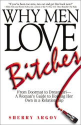 Sherry Argov: Why Men Love Bitches: From Doormat to Dreamgirl-A Woman's Guide to Holding Her Own in a Relationship