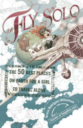 Teresa Rodriguez Williamson: Fly Solo: The 50 Best Places On Earth For a Girl to Travel Alone