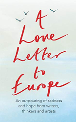Frank Cottrell Boyce: A Love Letter to Europe: An outpouring of sadness and hope - Mary Beard, Shami Chakrabati, William Dalrymple, Sebastian Faulks, Neil Gaiman, Ruth Jones, J.K. Rowling, Sandi Toksvig and others