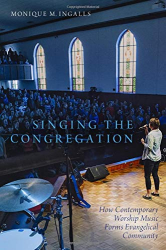 Monique M. Ingalls: Singing the Congregation: How Contemporary Worship Music Forms Evangelical Community