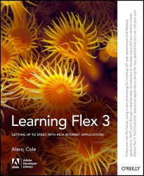 Alaric Cole: Learning Flex 3: Getting up to Speed with Rich Internet Applications (Adobe Developer Library)