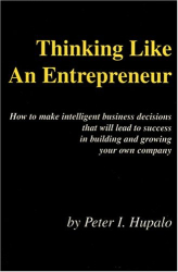 Peter Hupalo: Thinking Like an Entrepreneur: How to Make Intelligent Business Decisions That Will Lead to Success in Building and Growing Your Own Company