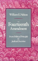 William E. Nelson: The Fourteenth Amendment: From Political Principle to Judicial Doctrine