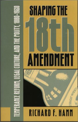 Richard F. Hamm: Shaping the Eighteenth Amendment: Temperance Reform, Legal Culture, and the Polity, 1880-1920