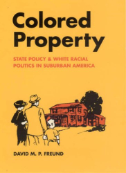 David M. P. Freund: Colored Property: State Policy and White Racial Politics in Suburban America (Historical Studies of Urban America)