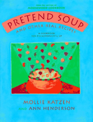 Mollie Katzen: Pretend Soup and Other Real Recipes: A Cookbook for Preschoolers & Up