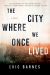 Eric Barnes: The City Where We Once Lived: A Novel