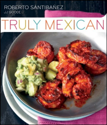 Roberto Santibanez: Truly Mexican: Essential Recipes and Techniques for Authentic Mexican Cooking