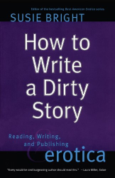 : How to Write a Dirty Story: Reading, Writing, and Publishing Erotica