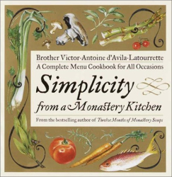 Victor D'Avila-Latourrette: Simplicity from a Monastery Kitchen: A Complete Menu Cookbook for All Occasions
