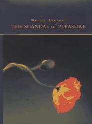 Wendy Steiner: The Scandal of Pleasure : Art in an Age of Fundamentalism