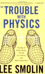 Lee Smolin: The Trouble With Physics: The Rise of String Theory, The Fall of a Science, and What Comes Next