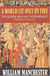 William Manchester: A World Lit Only by Fire : The Medieval Mind and the Renaissance - Portrait of an Age