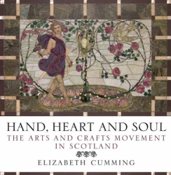 Elizabeth Cumming: Hand, Heart and Soul: The Arts and Crafts Movement in Scotland