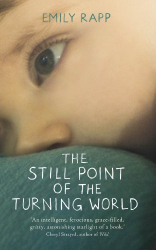 Emily Rapp: The Still Point of the Turning World: A Mother's Story