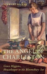 Stewart MacKay: The Angel of Charleston: Grace Higgens, Housekeeper to the Bloomsbury Group