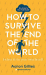 Aaron Gillies: How to Survive the End of the World (When it's in Your Own Head): An Anxiety Survival Guide