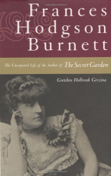 "Gretchen Holbrook Gerzina: Frances Hodgson Burnett: The Unexpected Life of the Author of ""The Secret Garden"""