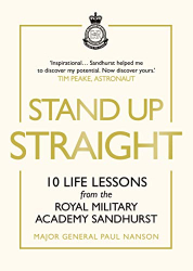 Major General Paul Nanson: Stand Up Straight: 10 Life Lessons from the Royal Military Academy Sandhurst