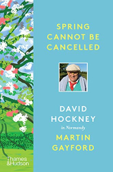 Martin Gayford: Spring Cannot be Cancelled: David Hockney in Normandy