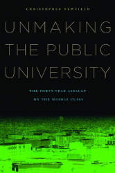 Christopher Newfield: Unmaking the Public University: The Forty-Year Assault on the Middle Class