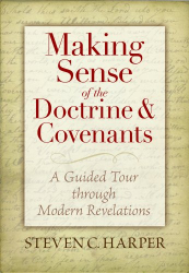 Steven C. Harper: Making Sense of the Doctrine & Covenants: A Guided Tour Through Modern Revelations