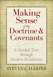 Steven C. Harper: Making Sense of the Doctrine & Covenants: A Guided Tour Through Modern Revelations