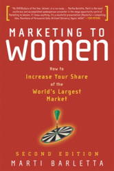 Martha Barletta: Marketing to Women: How to Understand, Reach, and Increase Your Share of the World's Largest Market Segment