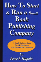 Peter I. Hupalo: How To Start And Run A Small Book Publishing Company: A Small Business Guide To Self-Publishing And Independent Publishing